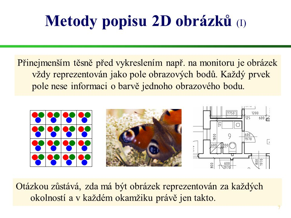 7 Metody popisu 2D obrázků (I) Přinejmenším těsně před vykreslením např. na monitoru je obrázek vždy reprezentován jako pole obrazových bodů. Každý pr