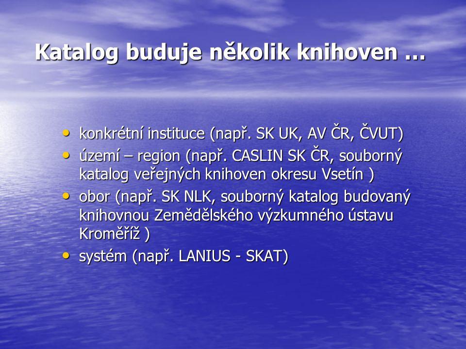 Katalog buduje několik knihoven … Katalog buduje několik knihoven … konkrétní instituce (např. SK UK, AV ČR, ČVUT) konkrétní instituce (např. SK UK, A