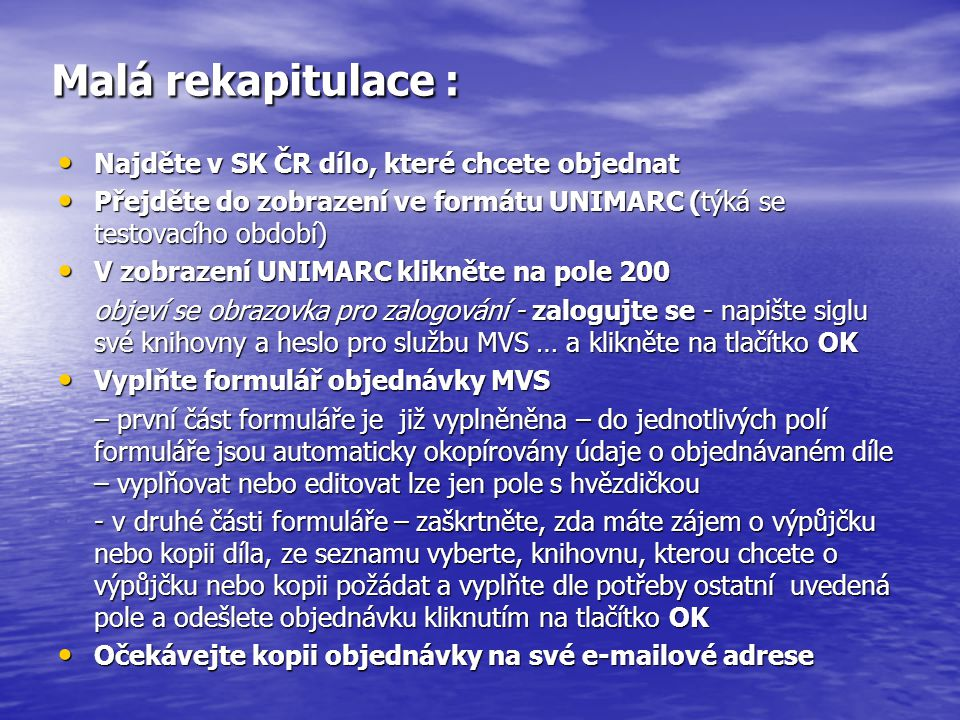 Malá rekapitulace : Najděte v SK ČR dílo, které chcete objednat Najděte v SK ČR dílo, které chcete objednat Přejděte do zobrazení ve formátu UNIMARC (týká se testovacího období) Přejděte do zobrazení ve formátu UNIMARC (týká se testovacího období) V zobrazení UNIMARC klikněte na pole 200 V zobrazení UNIMARC klikněte na pole 200 objeví se obrazovka pro zalogování - zalogujte se - napište siglu své knihovny a heslo pro službu MVS … a klikněte na tlačítko OK Vyplňte formulář objednávky MVS Vyplňte formulář objednávky MVS – první část formuláře je již vyplněněna – do jednotlivých polí formuláře jsou automaticky okopírovány údaje o objednávaném díle – vyplňovat nebo editovat lze jen pole s hvězdičkou - v druhé části formuláře – zaškrtněte, zda máte zájem o výpůjčku nebo kopii díla, ze seznamu vyberte, knihovnu, kterou chcete o výpůjčku nebo kopii požádat a vyplňte dle potřeby ostatní uvedená pole a odešlete objednávku kliknutím na tlačítko OK Očekávejte kopii objednávky na své e-mailové adrese Očekávejte kopii objednávky na své e-mailové adrese