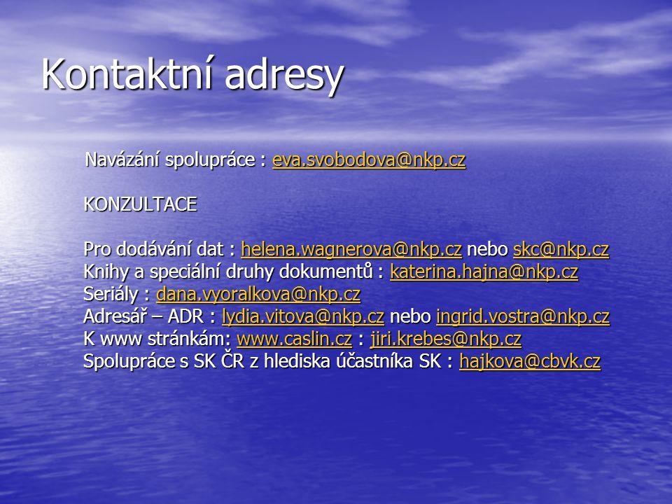 Kontaktní adresy Navázání spolupráce : eva.svobodova@nkp.cz Navázání spolupráce : eva.svobodova@nkp.czeva.svobodova@nkp.cz KONZULTACE Pro dodávání dat : helena.wagnerova@nkp.cz nebo skc@nkp.cz helena.wagnerova@nkp.czskc@nkp.czhelena.wagnerova@nkp.czskc@nkp.cz Knihy a speciální druhy dokumentů : katerina.hajna@nkp.cz katerina.hajna@nkp.cz Seriály : dana.vyoralkova@nkp.cz dana.vyoralkova@nkp.cz Adresář – ADR : lydia.vitova@nkp.cz nebo ingrid.vostra@nkp.cz lydia.vitova@nkp.czingrid.vostra@nkp.czlydia.vitova@nkp.czingrid.vostra@nkp.cz K www stránkám: www.caslin.cz : jiri.krebes@nkp.cz www.caslin.czjiri.krebes@nkp.czwww.caslin.czjiri.krebes@nkp.cz Spolupráce s SK ČR z hlediska účastníka SK : hajkova@cbvk.cz hajkova@cbvk.cz