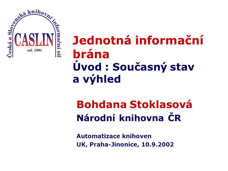 Jednotná informační brána Úvod : Současný stav a výhled Bohdana Stoklasová Národní knihovna ČR Automatizace knihoven UK, Praha-Jinonice, 10.9.2002