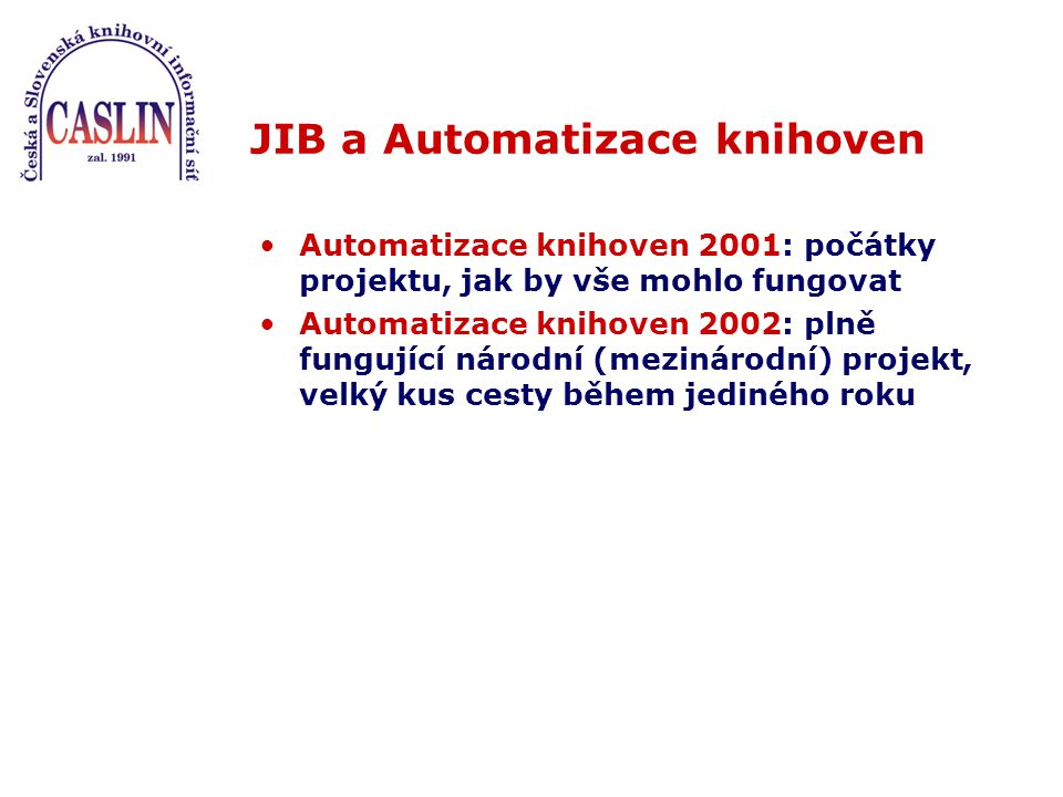 JIB a Automatizace knihoven Automatizace knihoven 2001: počátky projektu, jak by vše mohlo fungovat Automatizace knihoven 2002: plně fungující národní (mezinárodní) projekt, velký kus cesty během jediného roku