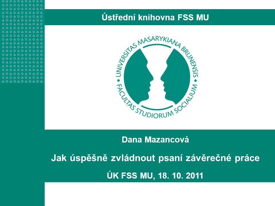 Dana Mazancová Jak úspěšně zvládnout psaní závěrečné práce ÚK FSS MU, 18. 10. 2011 Ústřední knihovna FSS MU