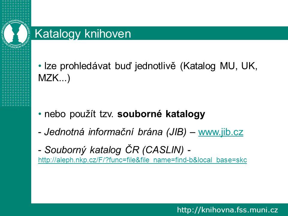 http://knihovna.fss.muni.cz Katalogy knihoven lze prohledávat buď jednotlivě (Katalog MU, UK, MZK...) nebo použít tzv. souborné katalogy - Jednotná in