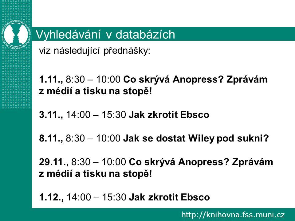http://knihovna.fss.muni.cz Vyhledávání v databázích viz následující přednášky: 1.11., 8:30 – 10:00 Co skrývá Anopress? Zprávám z médií a tisku na sto