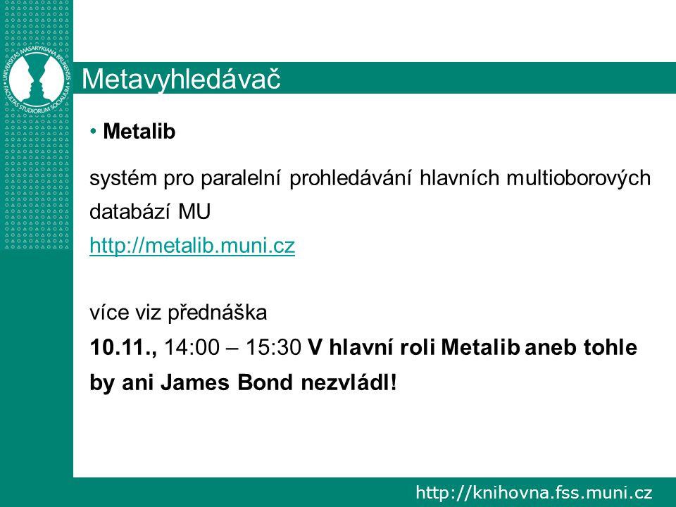 http://knihovna.fss.muni.cz Metavyhledávač Metalib systém pro paralelní prohledávání hlavních multioborových databází MU http://metalib.muni.cz více v