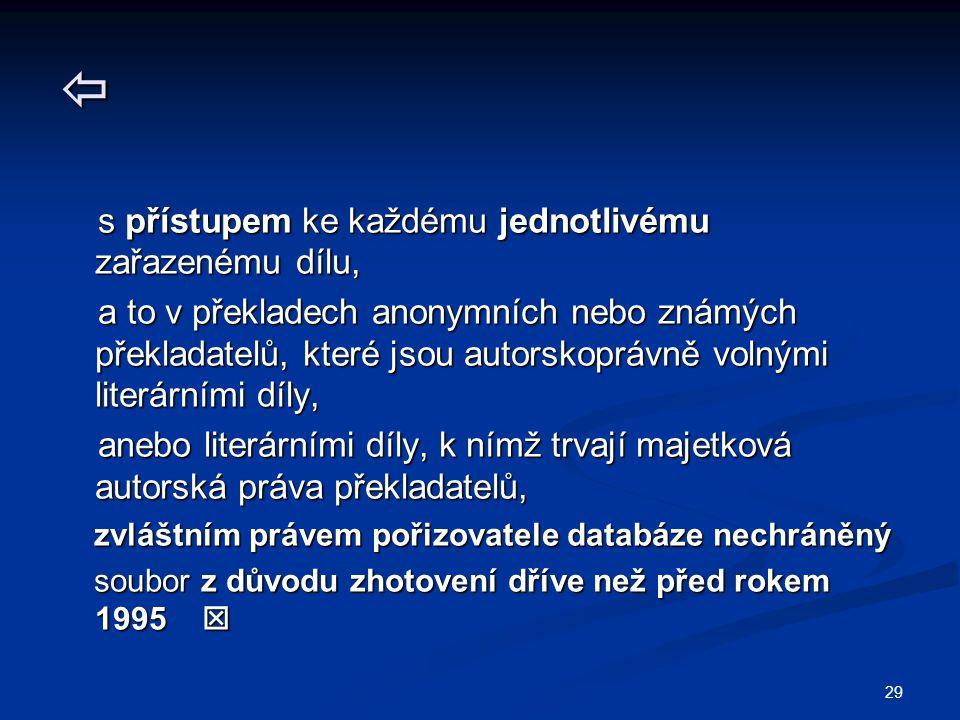 29  s přístupem ke každému jednotlivému zařazenému dílu, s přístupem ke každému jednotlivému zařazenému dílu, a to v překladech anonymních nebo známých překladatelů, které jsou autorskoprávně volnými literárními díly, a to v překladech anonymních nebo známých překladatelů, které jsou autorskoprávně volnými literárními díly, anebo literárními díly, k nímž trvají majetková autorská práva překladatelů, anebo literárními díly, k nímž trvají majetková autorská práva překladatelů, zvláštním právem pořizovatele databáze nechráněný zvláštním právem pořizovatele databáze nechráněný soubor z důvodu zhotovení dříve než před rokem 1995  soubor z důvodu zhotovení dříve než před rokem 1995 