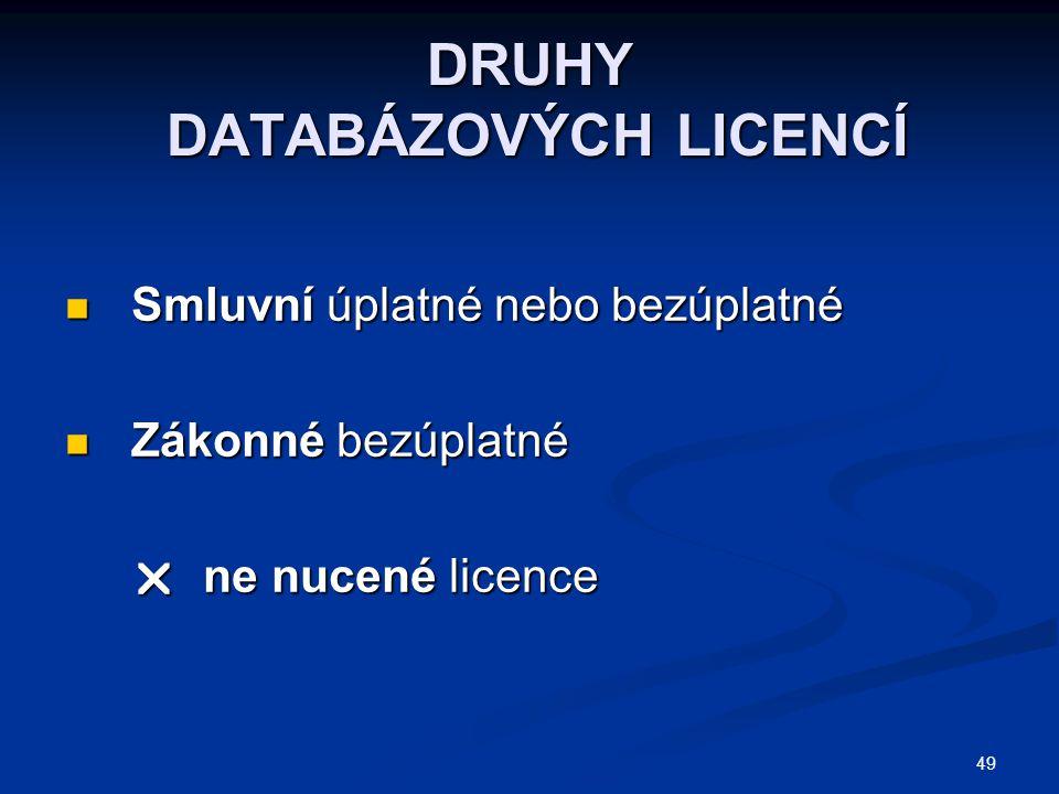 49 DRUHY DATABÁZOVÝCH LICENCÍ Smluvní úplatné nebo bezúplatné Smluvní úplatné nebo bezúplatné Zákonné bezúplatné Zákonné bezúplatné  ne nucené licence  ne nucené licence