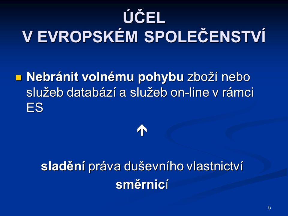 5 ÚČEL V EVROPSKÉM SPOLEČENSTVÍ Nebránit volnému pohybu zboží nebo služeb databází a služeb on-line v rámci ES Nebránit volnému pohybu zboží nebo služeb databází a služeb on-line v rámci ES sladění práva duševního vlastnictví směrnicí