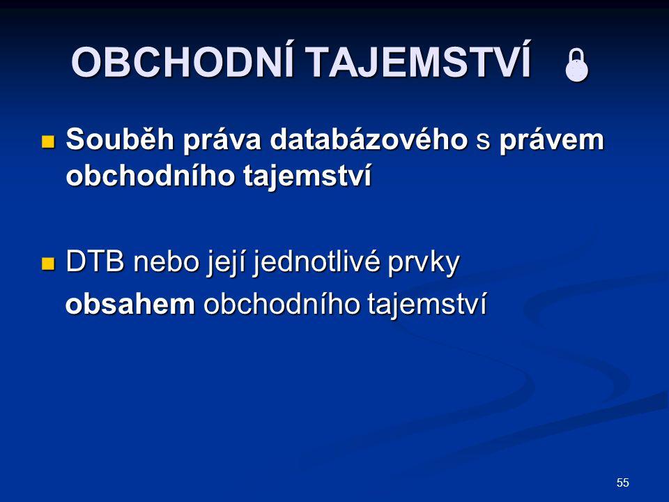 55 OBCHODNÍ TAJEMSTVÍ  Souběh práva databázového s právem obchodního tajemství Souběh práva databázového s právem obchodního tajemství DTB nebo její jednotlivé prvky DTB nebo její jednotlivé prvky obsahem obchodního tajemství obsahem obchodního tajemství