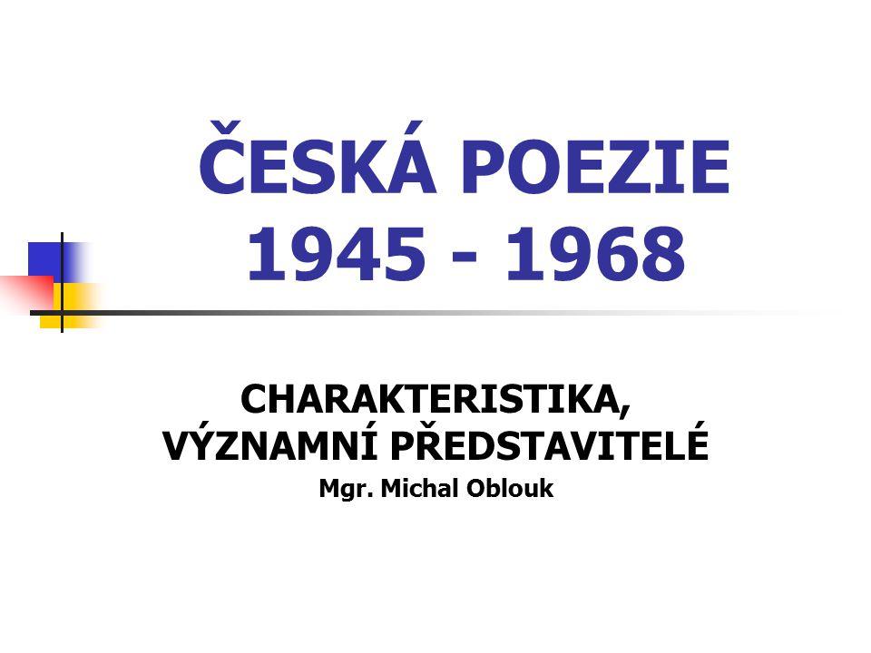 ČESKÁ POEZIE 1945 - 1968 CHARAKTERISTIKA, VÝZNAMNÍ PŘEDSTAVITELÉ Mgr. Michal Oblouk