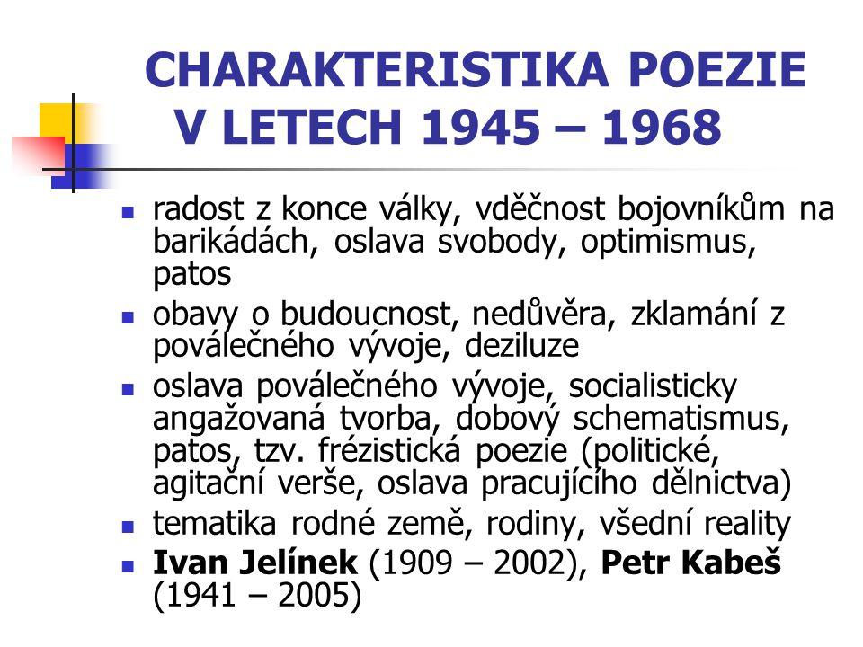 CHARAKTERISTIKA POEZIE V LETECH 1945 – 1968 radost z konce války, vděčnost bojovníkům na barikádách, oslava svobody, optimismus, patos obavy o budoucn