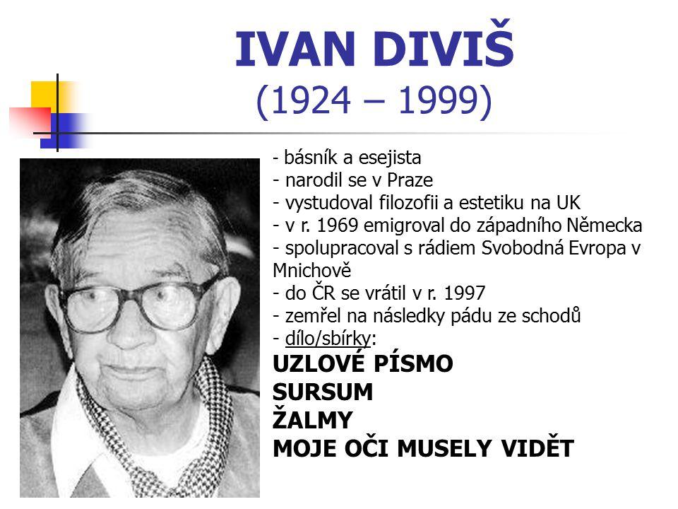 IVAN DIVIŠ (1924 – 1999) - b- básník a esejista - narodil se v Praze - vystudoval filozofii a estetiku na UK r. 1969 emigroval do západního Německa -