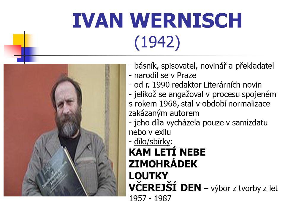 IVAN WERNISCH (1942) - básník, spisovatel, novinář a překladatel - narodil se v Praze - od r. 1990 redaktor Literárních novin - jelikož se angažoval v