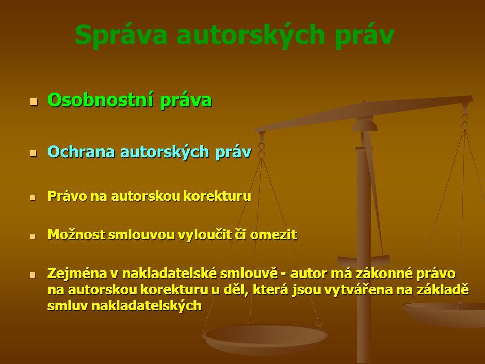 Správa autorských práv Osobnostní práva Osobnostní práva Ochrana autorských práv Ochrana autorských práv Právo na autorskou korekturu Právo na autorskou korekturu Možnost smlouvou vyloučit či omezit Možnost smlouvou vyloučit či omezit Zejména v nakladatelské smlouvě - autor má zákonné právo na autorskou korekturu u děl, která jsou vytvářena na základě smluv nakladatelských Zejména v nakladatelské smlouvě - autor má zákonné právo na autorskou korekturu u děl, která jsou vytvářena na základě smluv nakladatelských