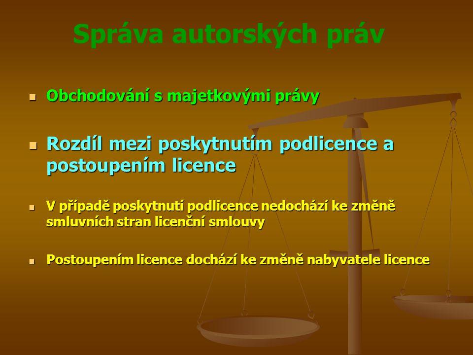Správa autorských práv Obchodování s majetkovými právy Obchodování s majetkovými právy Rozdíl mezi poskytnutím podlicence a postoupením licence Rozdíl mezi poskytnutím podlicence a postoupením licence V případě poskytnutí podlicence nedochází ke změně smluvních stran licenční smlouvy V případě poskytnutí podlicence nedochází ke změně smluvních stran licenční smlouvy Postoupením licence dochází ke změně nabyvatele licence Postoupením licence dochází ke změně nabyvatele licence