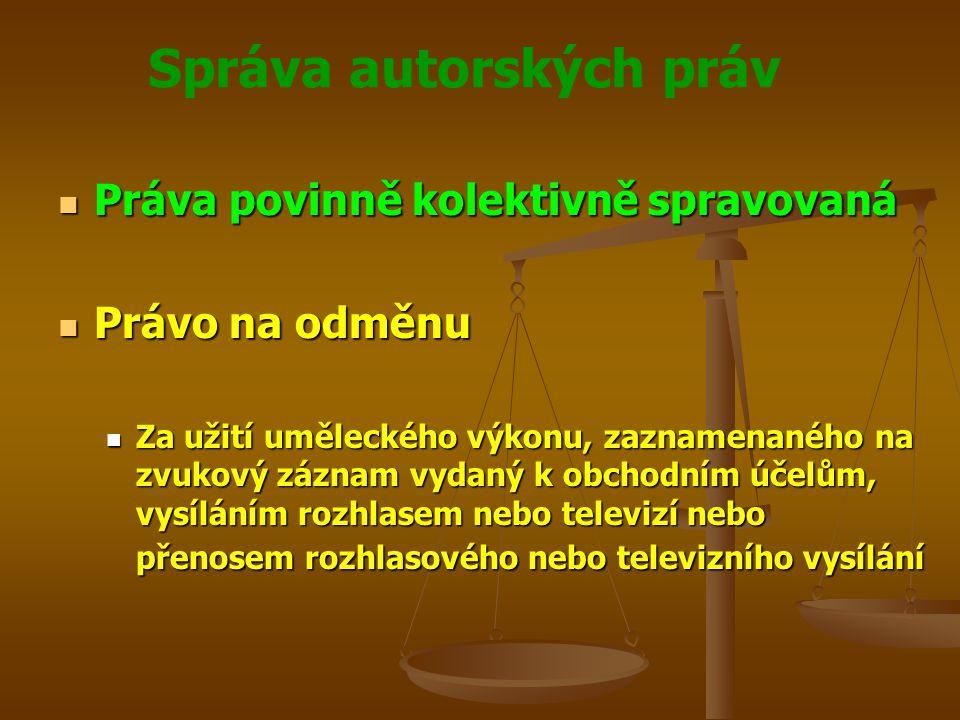 Správa autorských práv Práva povinně kolektivně spravovaná Práva povinně kolektivně spravovaná Právo na odměnu Právo na odměnu Za užití uměleckého výkonu, zaznamenaného na zvukový záznam vydaný k obchodním účelům, vysíláním rozhlasem nebo televizí nebo přenosem rozhlasového nebo televizního vysílání Za užití uměleckého výkonu, zaznamenaného na zvukový záznam vydaný k obchodním účelům, vysíláním rozhlasem nebo televizí nebo přenosem rozhlasového nebo televizního vysílání