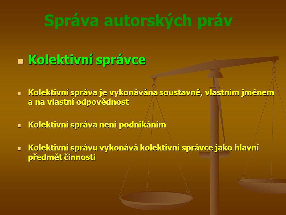 Správa autorských práv Kolektivní správce Kolektivní správce Kolektivní správa je vykonávána soustavně, vlastním jménem a na vlastní odpovědnost Kolektivní správa je vykonávána soustavně, vlastním jménem a na vlastní odpovědnost Kolektivní správa není podnikáním Kolektivní správa není podnikáním Kolektivní správu vykonává kolektivní správce jako hlavní předmět činnosti Kolektivní správu vykonává kolektivní správce jako hlavní předmět činnosti