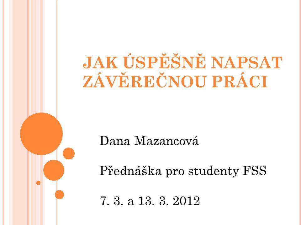 JAK ÚSPĚŠNĚ NAPSAT ZÁVĚREČNOU PRÁCI Dana Mazancová Přednáška pro studenty FSS 7. 3. a 13. 3. 2012