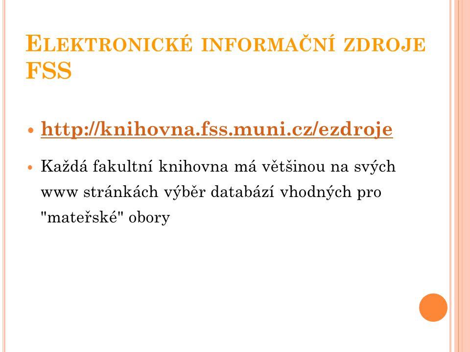 E LEKTRONICKÉ INFORMAČNÍ ZDROJE FSS http://knihovna.fss.muni.cz/ezdroje Každá fakultní knihovna má většinou na svých www stránkách výběr databází vhod