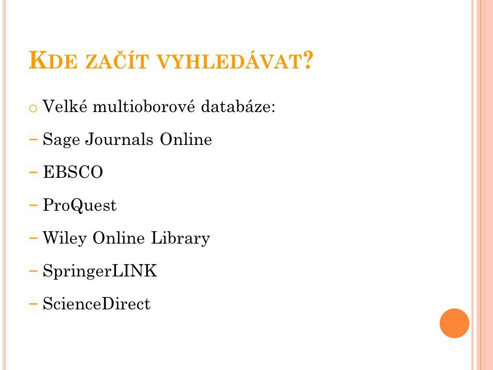 K DE ZAČÍT VYHLEDÁVAT ? o Velké multioborové databáze: – Sage Journals Online – EBSCO – ProQuest – Wiley Online Library – SpringerLINK – ScienceDirect