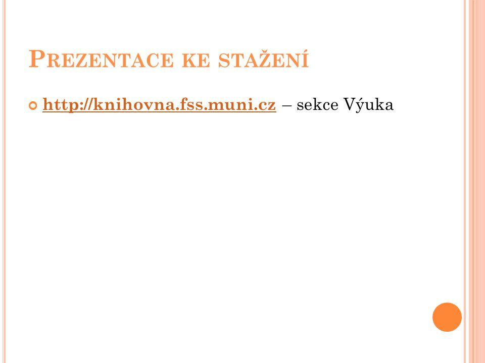 P REZENTACE KE STAŽENÍ http://knihovna.fss.muni.cz http://knihovna.fss.muni.cz – sekce Výuka