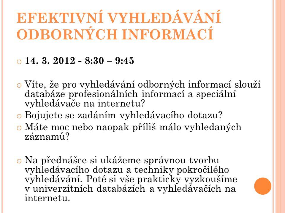 EFEKTIVNÍ VYHLEDÁVÁNÍ ODBORNÝCH INFORMACÍ o 14. 3. 2012 - 8:30 – 9:45 o Víte, že pro vyhledávání odborných informací slouží databáze profesionálních i