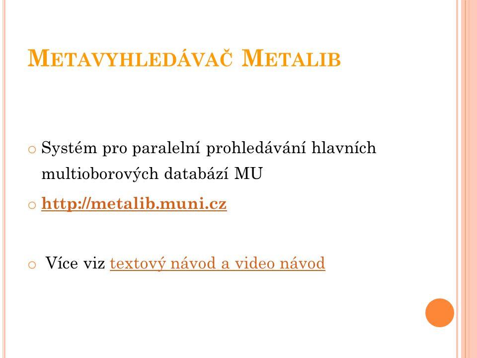 M ETAVYHLEDÁVAČ M ETALIB o Systém pro paralelní prohledávání hlavních multioborových databází MU o http://metalib.muni.cz http://metalib.muni.cz o Víc