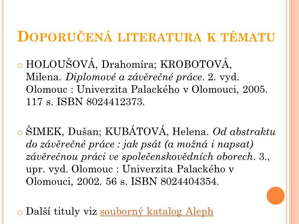 D OPORUČENÁ LITERATURA K TÉMATU o HOLOUŠOVÁ, Drahomíra; KROBOTOVÁ, Milena. Diplomové a závěrečné práce. 2. vyd. Olomouc : Univerzita Palackého v Olomo
