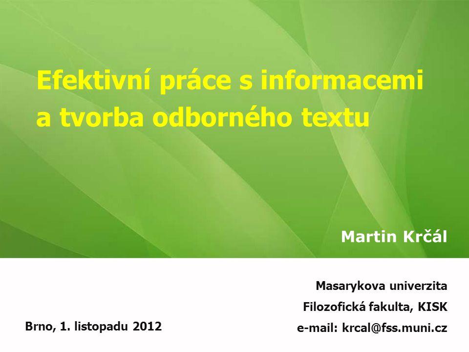 Efektivní práce s informacemi a tvorba odborného textu Martin Krčál Brno, 1. listopadu 2012 Masarykova univerzita Filozofická fakulta, KISK e-mail: kr