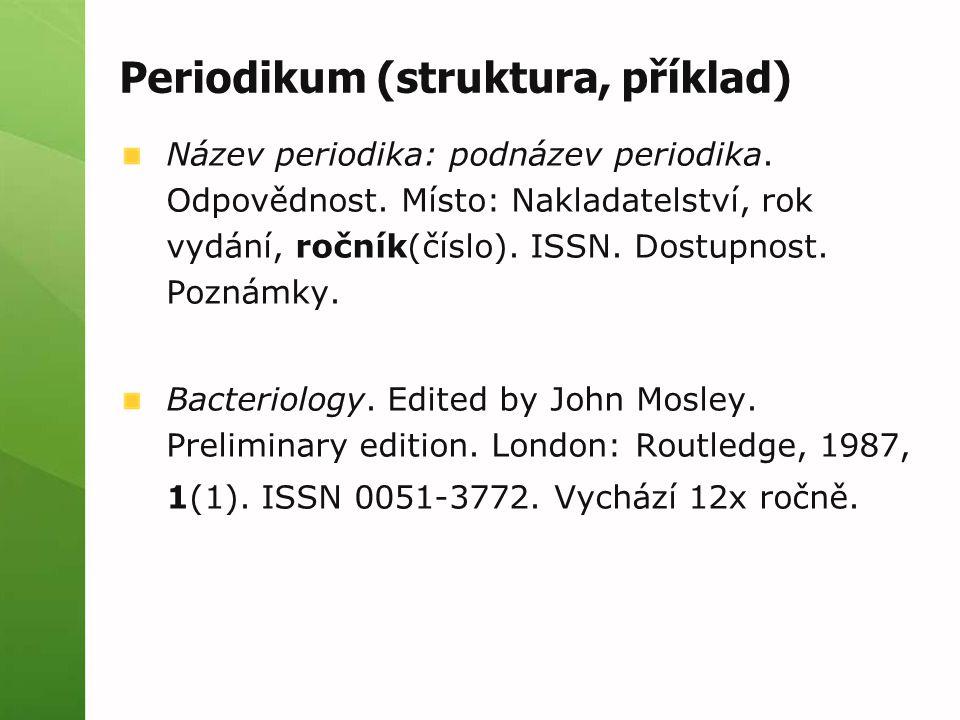 Periodikum (struktura, příklad) Název periodika: podnázev periodika. Odpovědnost. Místo: Nakladatelství, rok vydání, ročník(číslo). ISSN. Dostupnost.