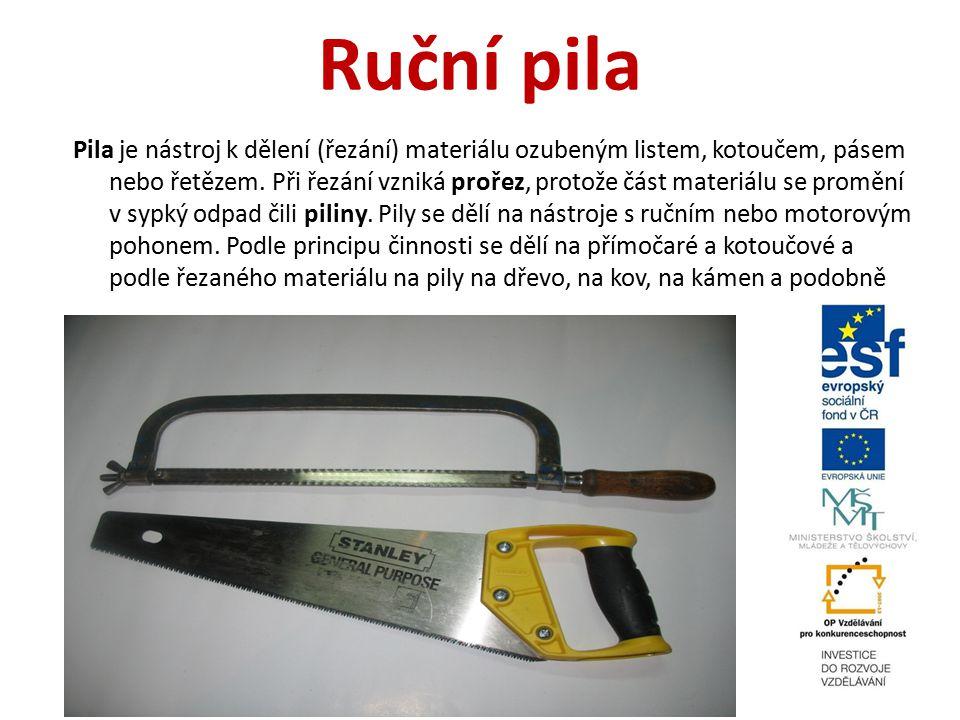 Ruční pila Pila je nástroj k dělení (řezání) materiálu ozubeným listem, kotoučem, pásem nebo řetězem. Při řezání vzniká prořez, protože část materiálu