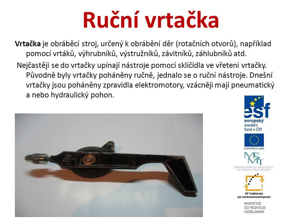 Ruční vrtačka Vrtačka je obráběcí stroj, určený k obrábění děr (rotačních otvorů), například pomocí vrtáků, výhrubníků, výstružníků, závitníků, záhlub