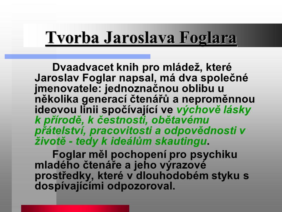 Tvorba Jaroslava Foglara Dvaadvacet knih pro mládež, které Jaroslav Foglar napsal, má dva společné jmenovatele: jednoznačnou oblibu u několika generac