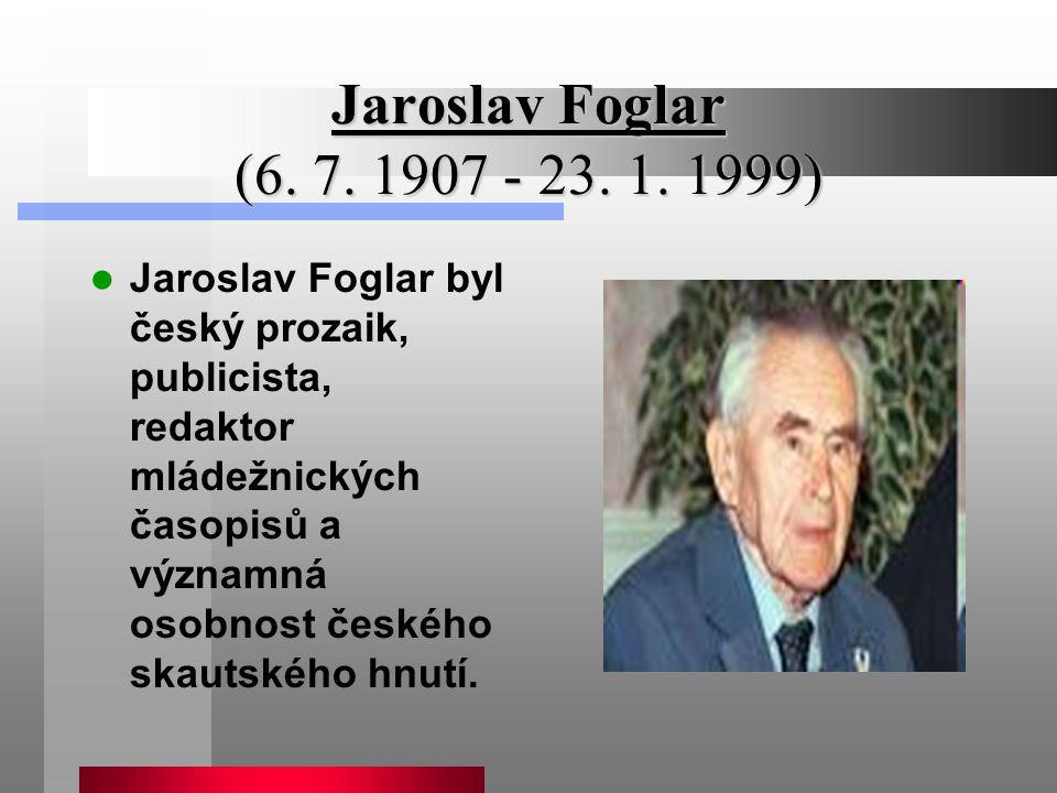 Jaroslav Foglar (6. 7. 1907 - 23. 1. 1999) Jaroslav Foglar byl český prozaik, publicista, redaktor mládežnických časopisů a významná osobnost českého