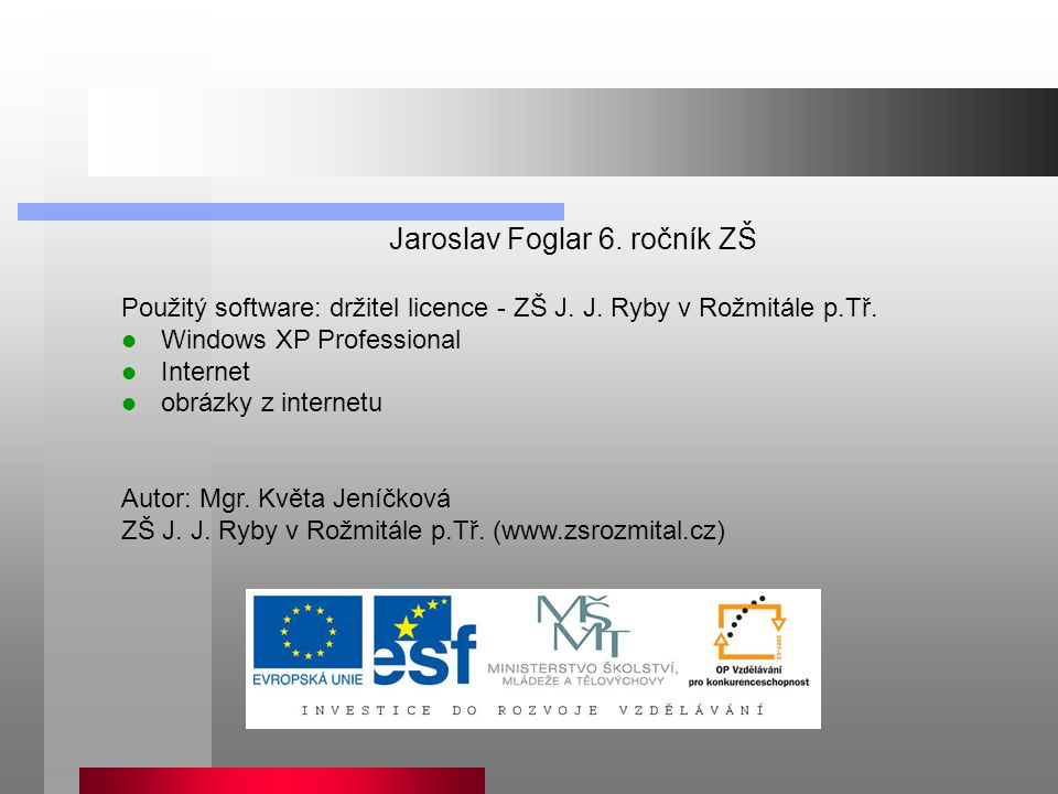 Jaroslav Foglar 6. ročník ZŠ Použitý software: držitel licence - ZŠ J. J. Ryby v Rožmitále p.Tř. Windows XP Professional Internet obrázky z internetu