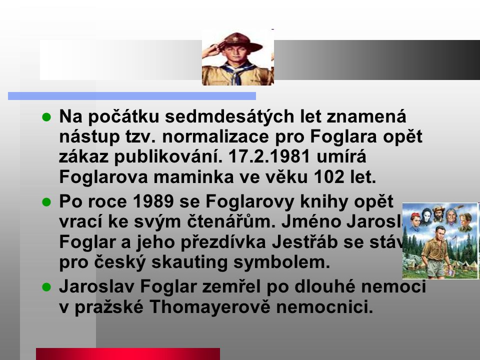 Na počátku sedmdesátých let znamená nástup tzv. normalizace pro Foglara opět zákaz publikování. 17.2.1981 umírá Foglarova maminka ve věku 102 let. Po