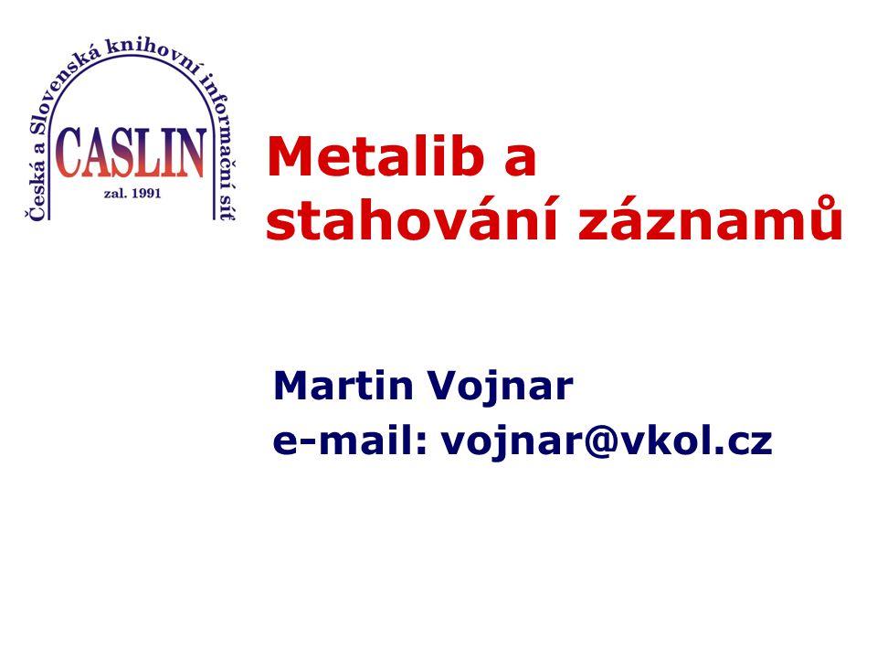 Metalib a stahování záznamů Martin Vojnar e-mail: vojnar@vkol.cz