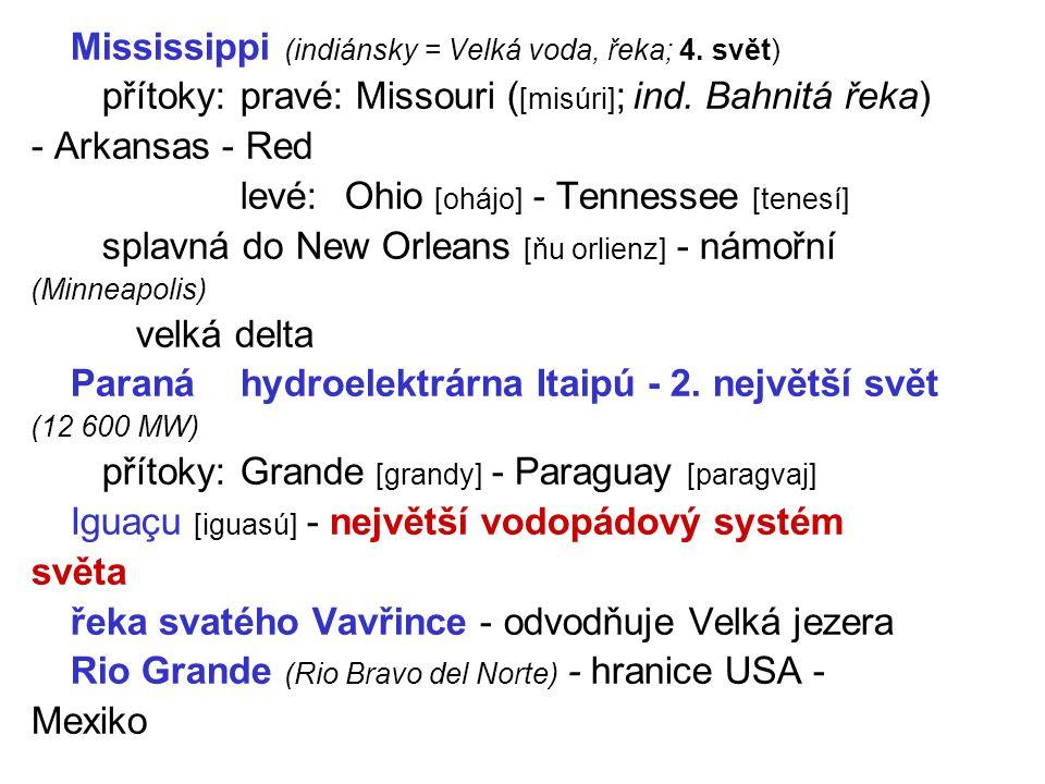 Mississippi (indiánsky = Velká voda, řeka; 4. svět) přítoky:pravé: Missouri ( [misúri] ; ind. Bahnitá řeka) - Arkansas - Red levé:Ohio [ohájo] - Tenne