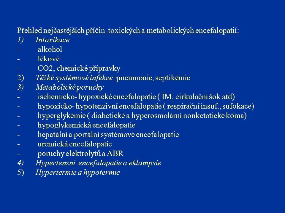 Přehled nejčastějších příčin toxických a metabolických encefalopatií: 1) Intoxikace - alkohol - lékové - CO2, chemické přípravky 2) Těžké systémové in