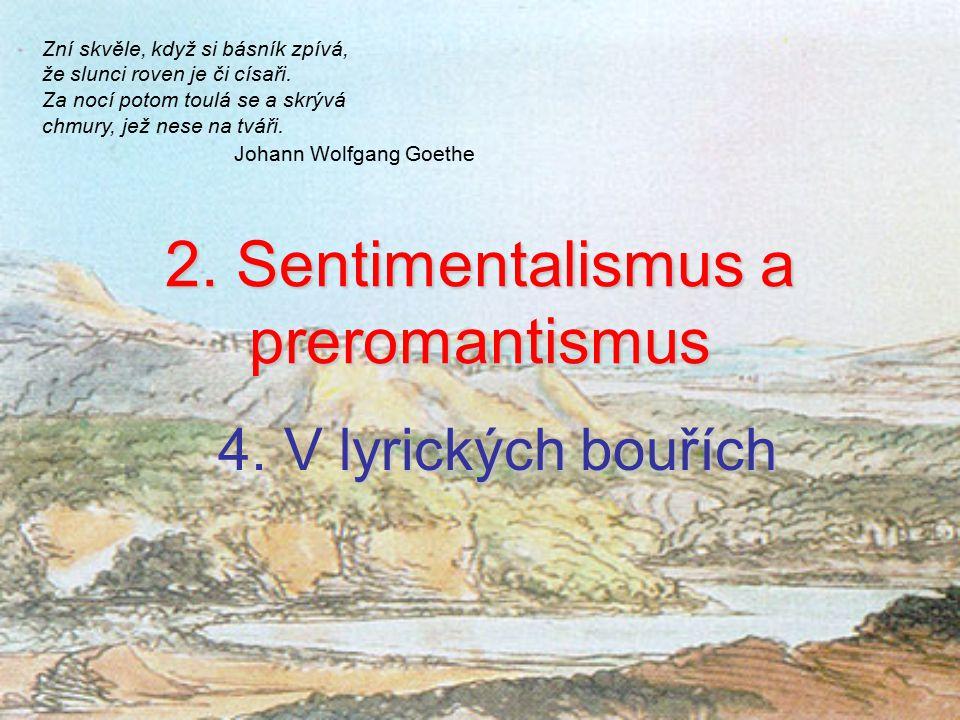 2. Sentimentalismus a preromantismus lyrických bouřích 4. V lyrických bouřích Zní skvěle, když si básník zpívá, že slunci roven je či císaři. Za nocí