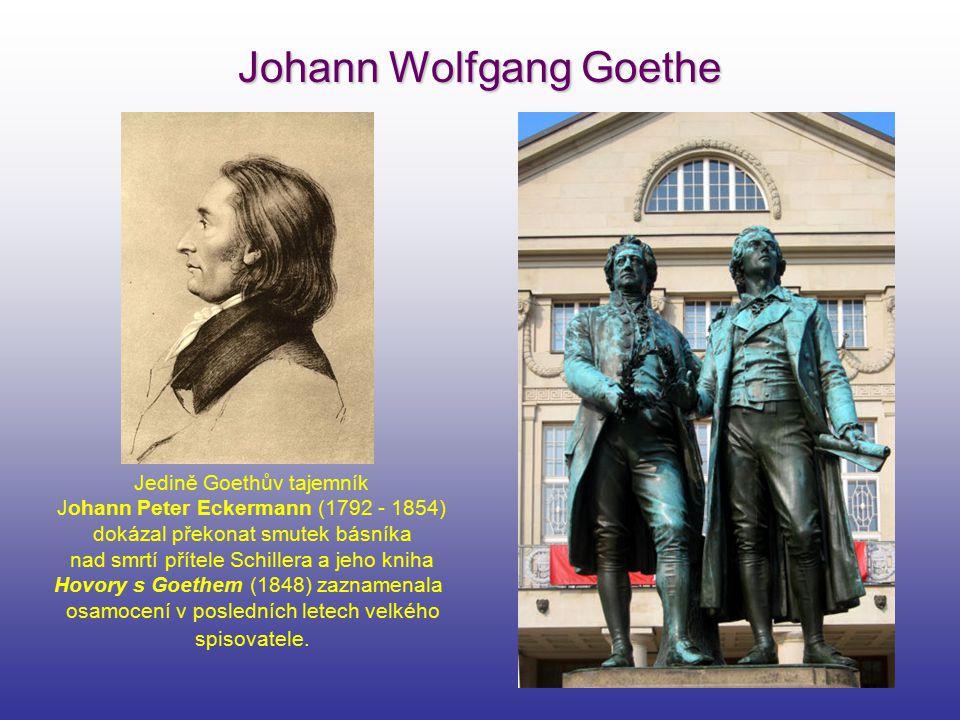 Johann Wolfgang Goethe Jedině Goethův tajemník Johann Peter Eckermann (1792 - 1854) dokázal překonat smutek básníka nad smrtí přítele Schillera a jeho