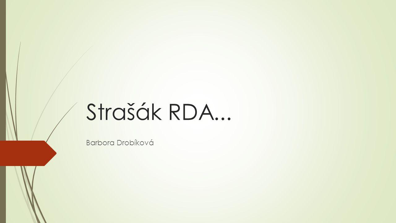 RDA  RDA – Resource Description and Access  pravidla vycházející z konceptuálních modelů  logika modelů => pochopení pravidel  RDA – obsahová pravidla – různé formáty  cíl pravidel: jednoznačně identifikovat všechny instance entit podle modelů a zejména vyjádřit vztahy mezi nimi