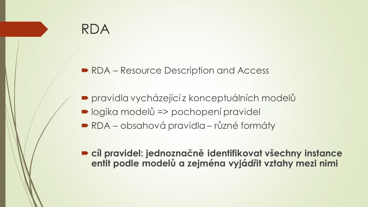 RDA  RDA – Resource Description and Access  pravidla vycházející z konceptuálních modelů  logika modelů => pochopení pravidel  RDA – obsahová prav