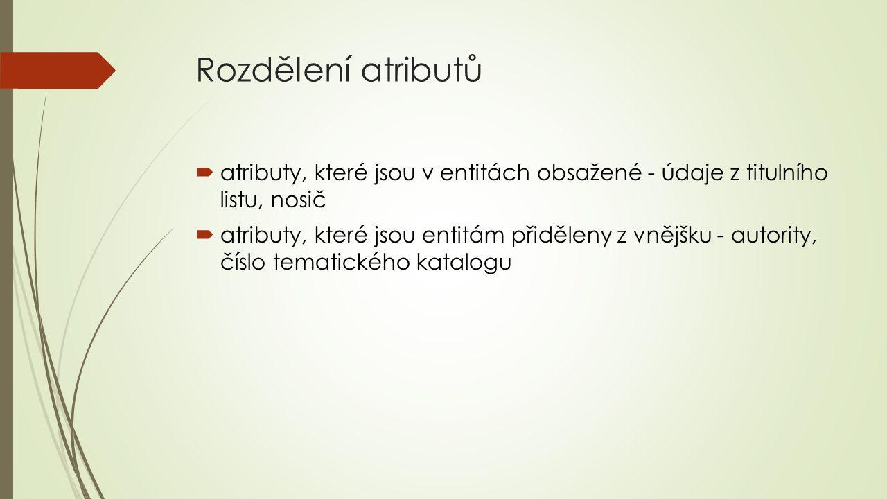 Rozdělení atributů  atributy, které jsou v entitách obsažené - údaje z titulního listu, nosič  atributy, které jsou entitám přiděleny z vnějšku - au