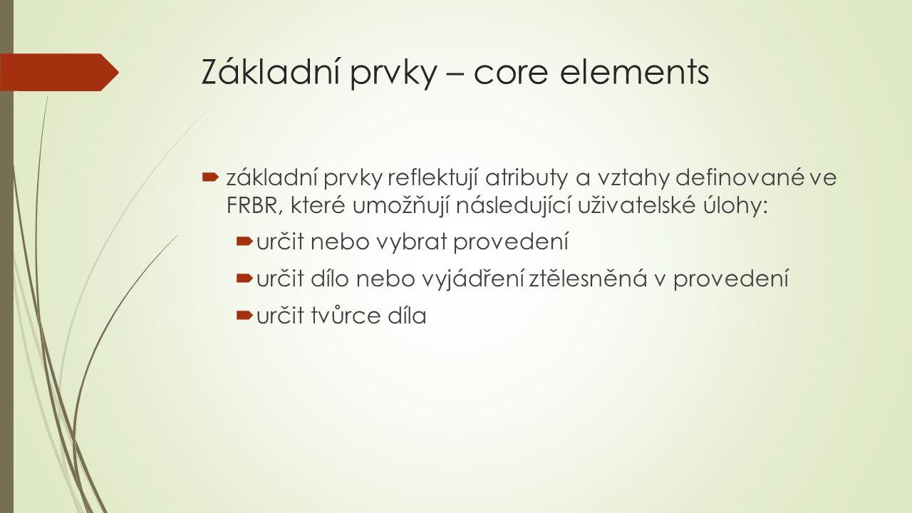 Základní prvky – core elements  základní prvky reflektují atributy a vztahy definované ve FRBR, které umožňují následující uživatelské úlohy:  určit