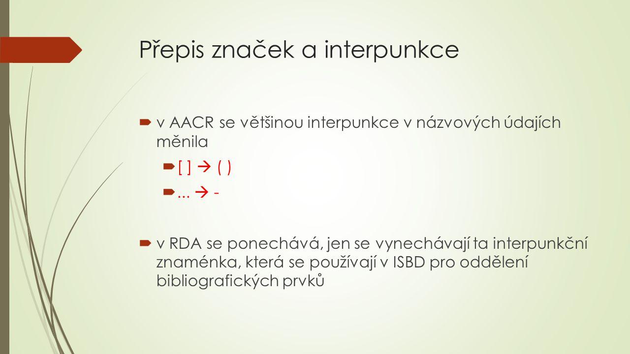 Přepis značek a interpunkce  v AACR se většinou interpunkce v názvových údajích měnila  [ ]  ( ) ...  -  v RDA se ponechává, jen se vynechávají