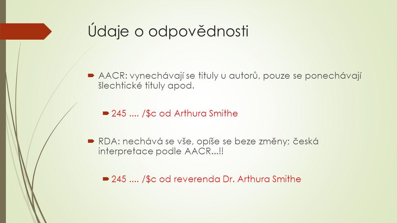 Údaje o odpovědnosti  AACR: vynechávají se tituly u autorů, pouze se ponechávají šlechtické tituly apod.  245.... /$c od Arthura Smithe  RDA: nechá