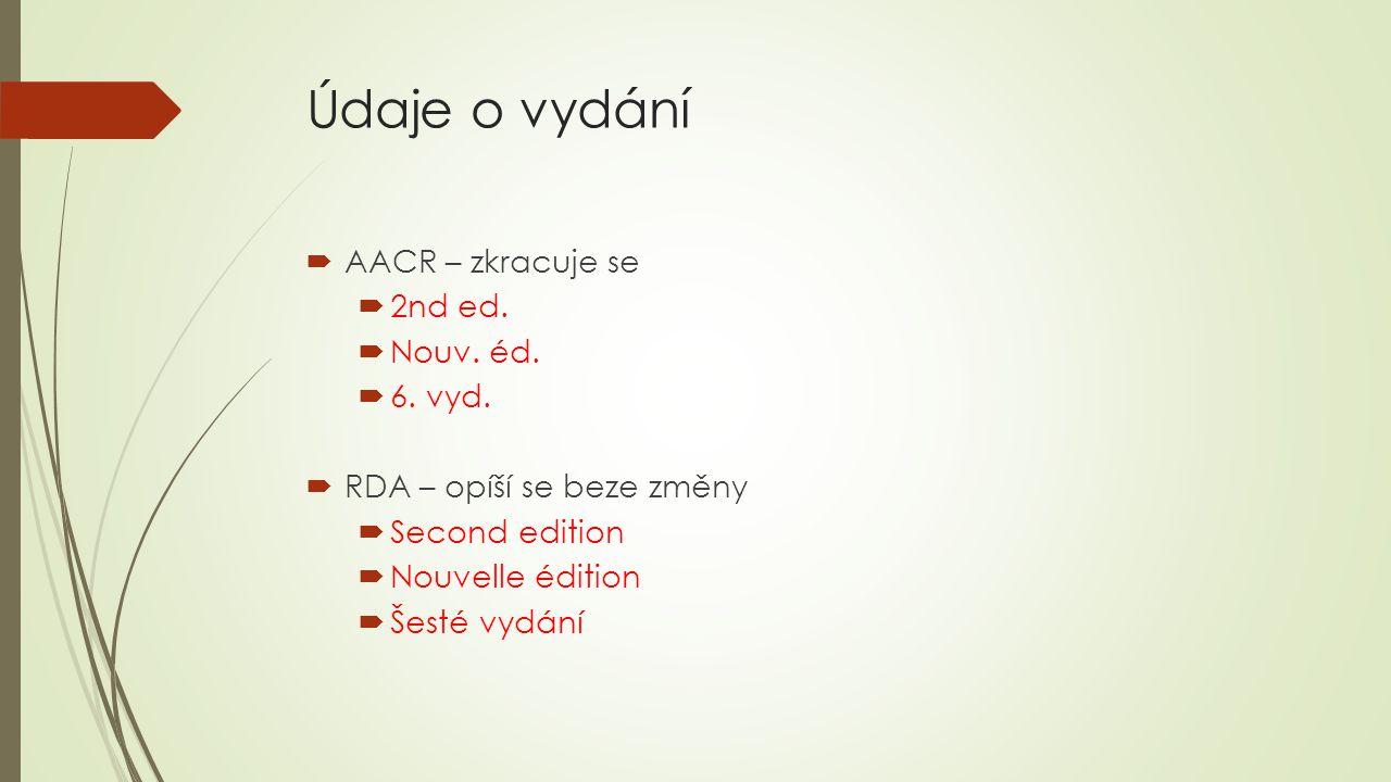 Údaje o vydání  AACR – zkracuje se  2nd ed.  Nouv. éd.  6. vyd.  RDA – opíší se beze změny  Second edition  Nouvelle édition  Šesté vydání