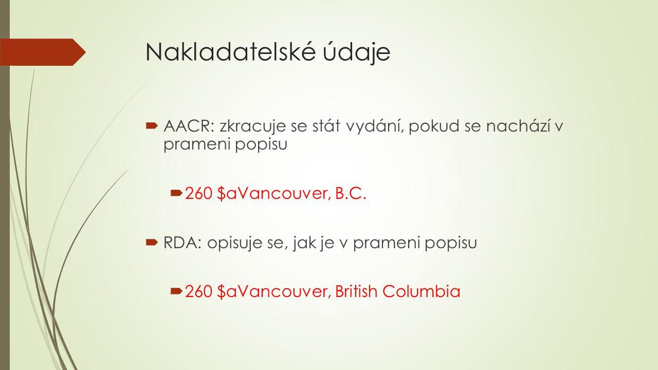 Nakladatelské údaje  AACR: zkracuje se stát vydání, pokud se nachází v prameni popisu  260 $aVancouver, B.C.  RDA: opisuje se, jak je v prameni pop